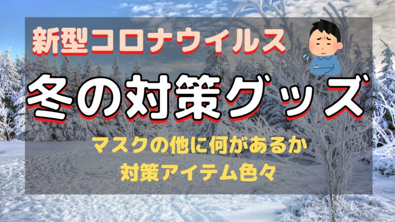 【2021年】新型コロナウイルスの冬季対策グッズ
